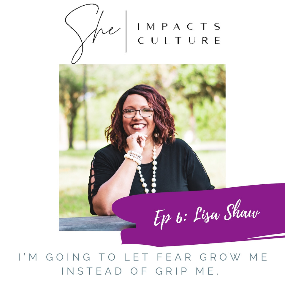She Impacts Culture Podcast Episode #6: Lisa Shaw, Will Fear Grow You or Grip You?